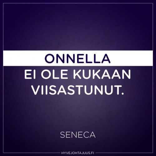 Onnella ei ole kukaan viisastunut. — Seneca