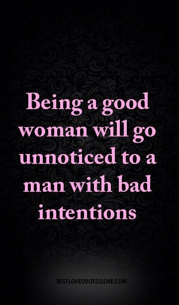 It goes both ways...a good man will go unnoticed by a woman with bad intentions. It's NOT always the man.