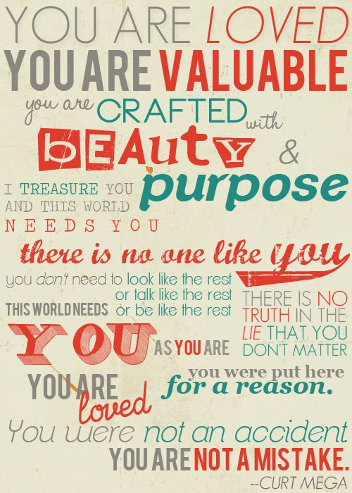 Curt Mega:  You are crafted with beauty & purpose -- there is no one like you -- you were put here for a reason...