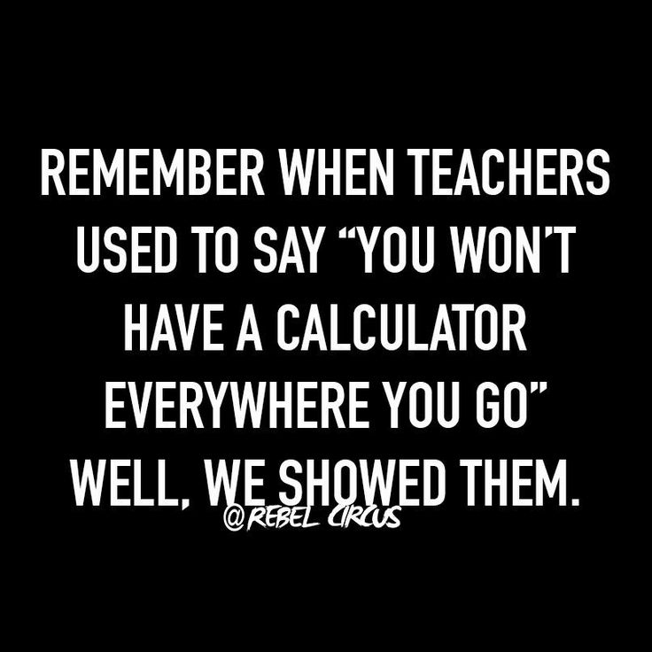 """Remember when teachers used to say """"you won't have a calculator everywhere you go."""" Well, we showed them."""