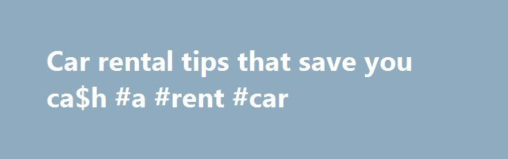 Car rental tips that save you ca$h #a #rent #car http://renta.remmont.com/car-rental-tips-that-save-you-cah-a-rent-car/  #rent a car usa # Car rental tips that save you ca$h Following these three steps can easily save you a lot of cash on your next car rental or help you tack-on a few days of vacation after that business trip. 1. DON'T PICK-UP OR DROP-OF AT THE AIRPORT. If you can skip the car rental counter at the airport you'll save somewhere between 25% and 35% on the overall cost of your…