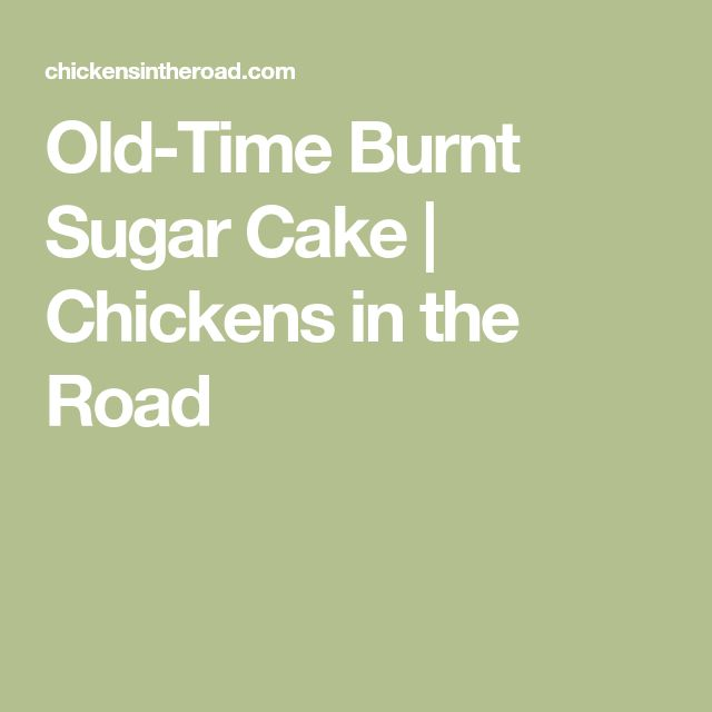 Old-Time Burnt Sugar Cake | Chickens in the Road