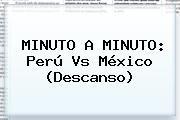 http://tecnoautos.com/wp-content/uploads/imagenes/tendencias/thumbs/minuto-a-minuto-peru-vs-mexico-descanso.jpg Mexico Vs Peru. MINUTO A MINUTO: Perú vs México (Descanso), Enlaces, Imágenes, Videos y Tweets - http://tecnoautos.com/actualidad/mexico-vs-peru-minuto-a-minuto-peru-vs-mexico-descanso/