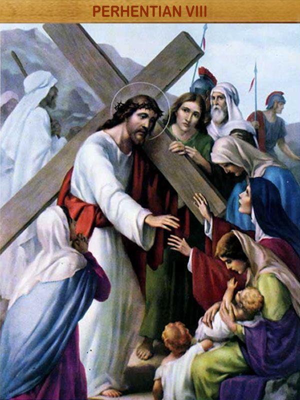"""YESUS MENGHIBUR PEREMPUAN-PEREMPUAN YANG MENANGISI-NYA : Tatkala Yesus menapaki jalan salib-Nya menuju Golgota, banyak orang mengikuti Dia; diantaranya para wanita yang menangisi dan meratapi Dia. Yesus berpaling kepada mereka dan berkata, """"Hai puteri-puteri Yerusalem, janganlah Engkau menangisi Aku, melainkan tangisilah dirimu sendiri dan anak-anakmu!"""" (Luk 23:28)"""