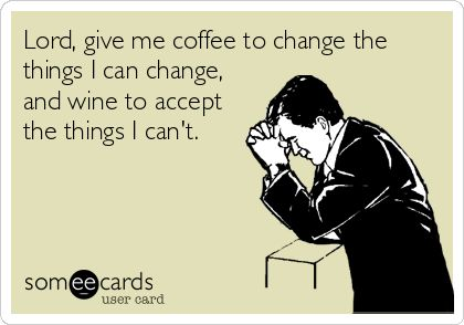 Lord, give me coffee to change the things I can change, and wine to accept the things I can't.
