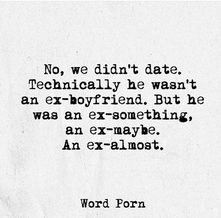 An ex-something, an ex- almost. And a thank god it never even went there!!! I now have an amazing boyfriend who respects me and cares for me more then anything