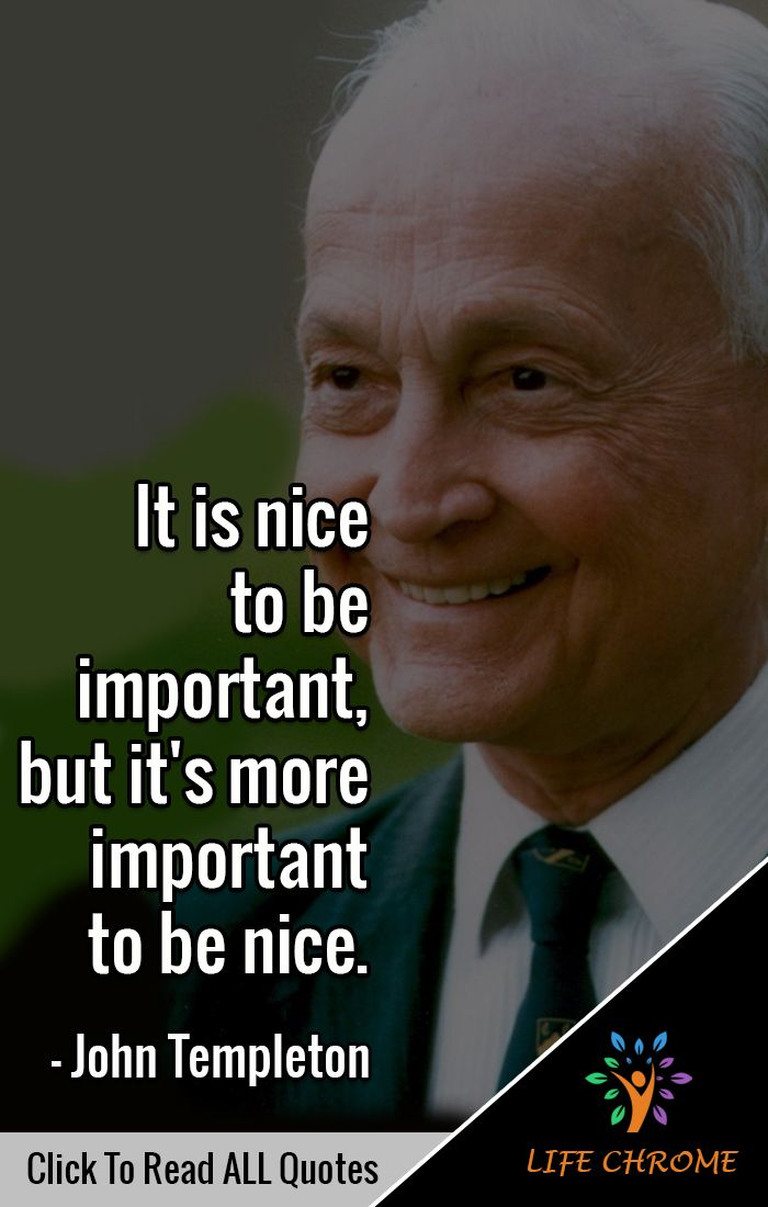 It Is Nice To Be Important But It S More Important To Be Nice John Templeton Nicenessquotes Lifechr Quotes By Famous People People Quotes Life Quotes