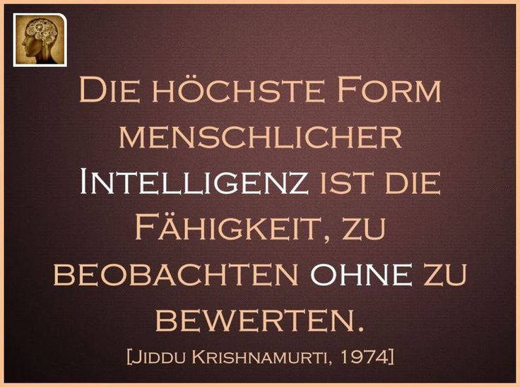 Die höchste Form menschlicher Intelligenz ist die Fähigkeit, zu beobachten ohne zu bewerten.