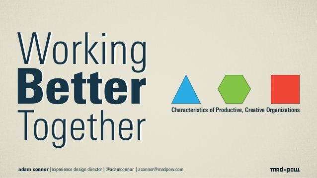 Working Better Together: Characteristics of Productive, Creative Organizations by Adam Connor via slideshare