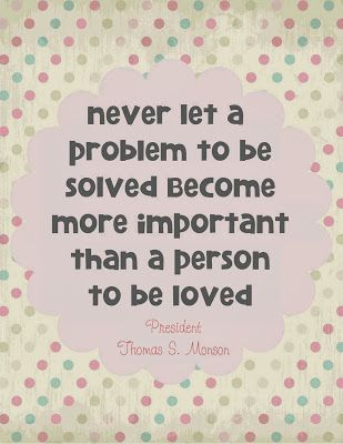 Never let a problem to be solved become more important than a person to be loved. President Monson #lds #quote #printables