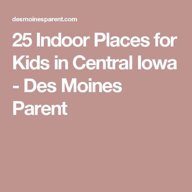 25 Indoor Places for Kids in Central Iowa - Des Moines Parent