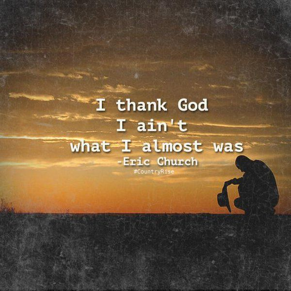 I thank God I ain't what I almost was.  #EricChurch #IThankGod #CountryMusic…                                                                                                                                                                                 More