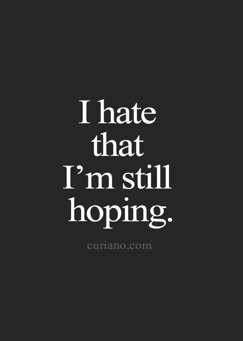 But if i stop hoping...it all ends. Without hope we have nothing.