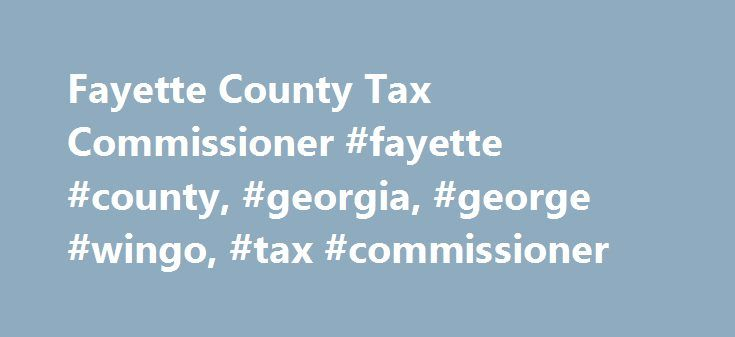 Fayette County Tax Commissioner #fayette #county, #georgia, #george #wingo, #tax #commissioner http://texas.remmont.com/fayette-county-tax-commissioner-fayette-county-georgia-george-wingo-tax-commissioner/  # Kristie King Tax Commissioner The January renewal notices will move into production late this evening December 11th. The notices will be printed and mailed starting early tomorrow morning December 12th with all notices and reprints being mailed by Monday, December 14th. The February…