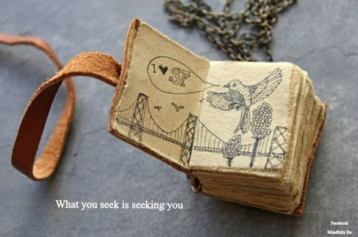 """I really like that quote. """"What you seek is seeking you"""""""
