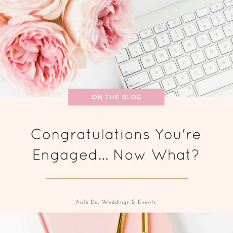 Congratulations, You're Engaged... Now What?!? | Aisle Do, Weddings & Events