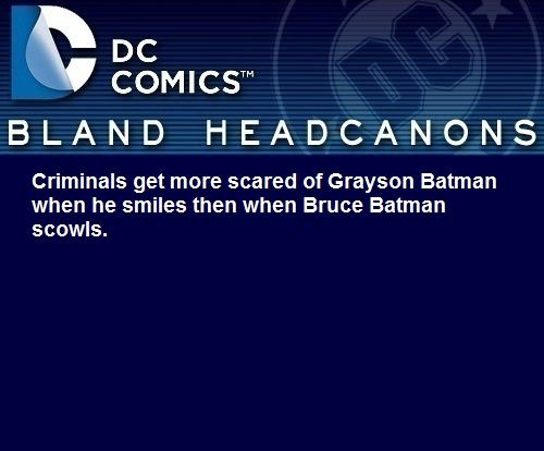 """ Criminals get more scared of Grayson Batman when he smiles then when Bruce Batman scowls. """