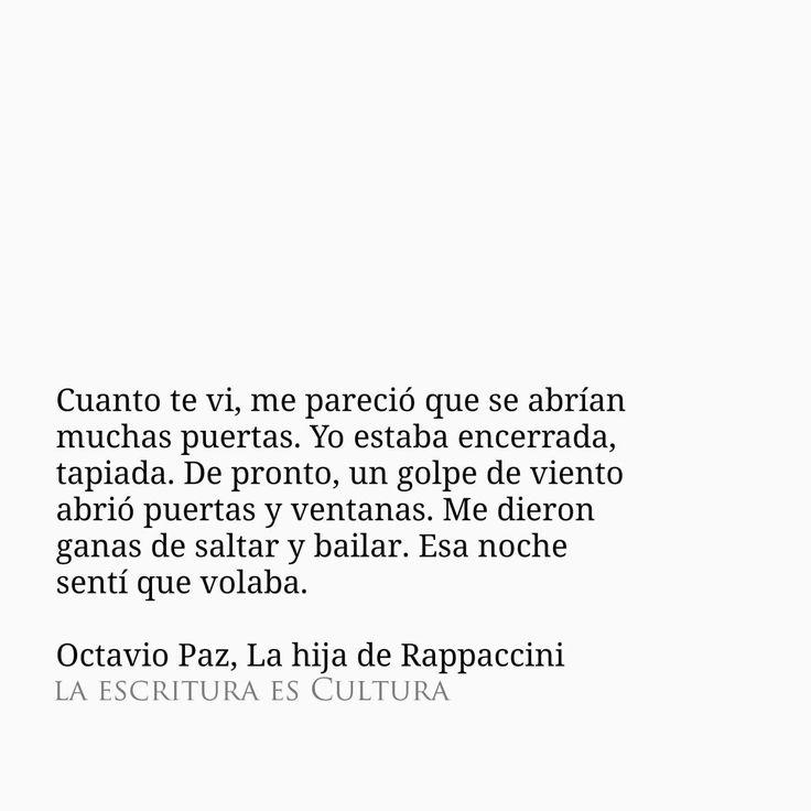 Octavio Paz – La hija de Rappaccini – Cuando te vi, me pareció que se abrían muchas puertas. Yo estaba encerrada, tapiada. De pronto, un golpe de viento abrió puertas y ventanas. Me dieron ganas de saltar y bailar. Esa noche sentí que volaba.
