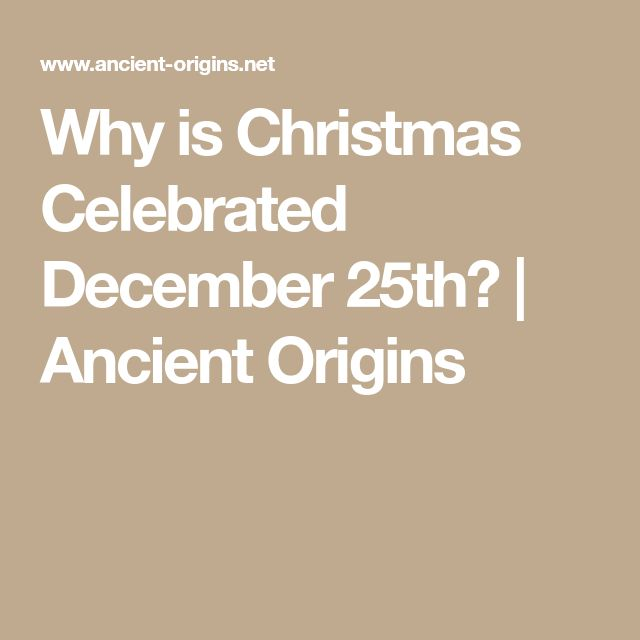 Why is Christmas Celebrated December 25th? | Ancient Origins