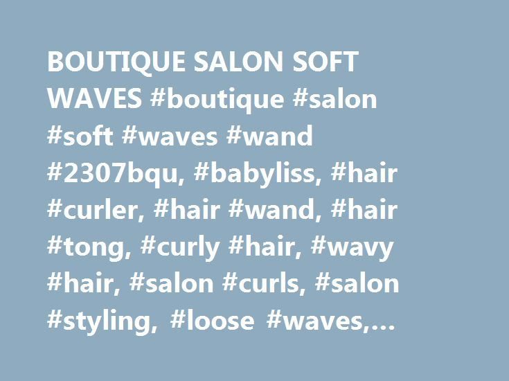 BOUTIQUE SALON SOFT WAVES #boutique #salon #soft #waves #wand #2307bqu, #babyliss, #hair #curler, #hair #wand, #hair #tong, #curly #hair, #wavy #hair, #salon #curls, #salon #styling, #loose #waves, #curl, #curler, #curling http://broadband.nef2.com/boutique-salon-soft-waves-boutique-salon-soft-waves-wand-2307bqu-babyliss-hair-curler-hair-wand-hair-tong-curly-hair-wavy-hair-salon-curls-salon-styling-loose-waves-c/  # BOUTIQUE SALON SOFT WAVES Key Features: Up to 210°c for salon performance 5…