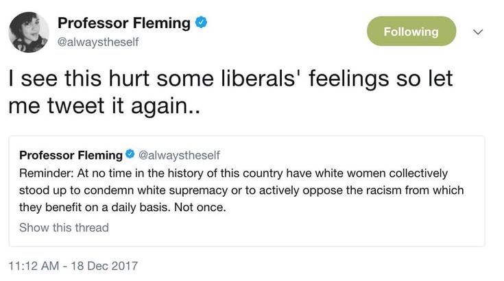 (1 of 2) Reminder: At no time in the history of this country have white women collecively stood up to condemn white supremacy or to actively oppose the racism from which they benefit on a daily basis. Not once.  I see this hurt some liberals' feelings so let me tweet it again...  ~ @alwaystheself