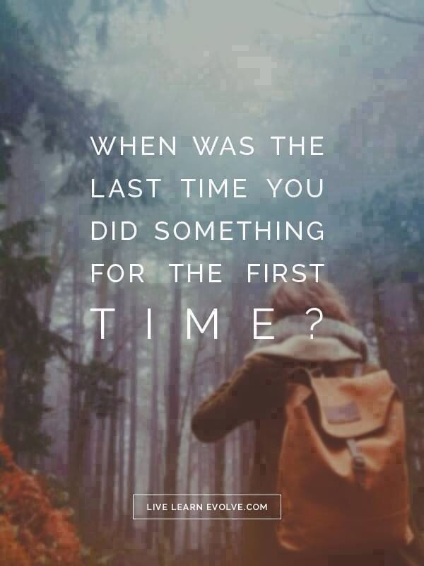 When was the last time you did something for the first time:
