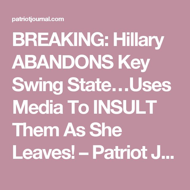 BREAKING: Hillary ABANDONS Key Swing State…Uses Media To INSULT Them As She Leaves! – Patriot Journal