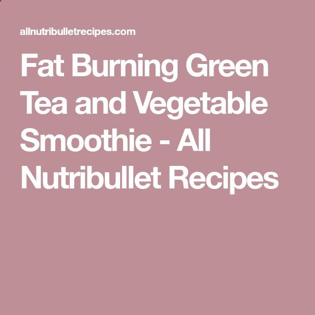 Fat Burning Green Tea and Vegetable Smoothie - All Nutribullet Recipes