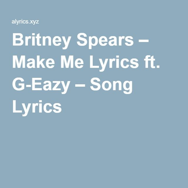 Britney Spears – Make Me Lyrics ft. G-Eazy – Song Lyrics