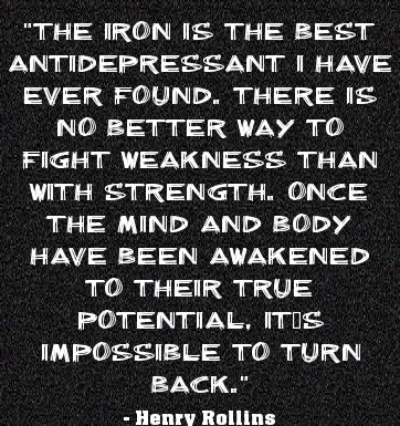"""The Iron is the best antidepressant I have ever found. There is no better way to fight weakness than with strength. Once the mind and body have been awakened to their true potential, it is impossible to turn back."" ~ Henry Rollins #quote"