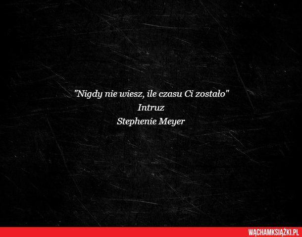 """""""Nigdy nie wiesz, ile czasu Ci zostało""""  Intruz  Stephenie Meyer"""