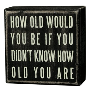 Think about it... Age is just a number.