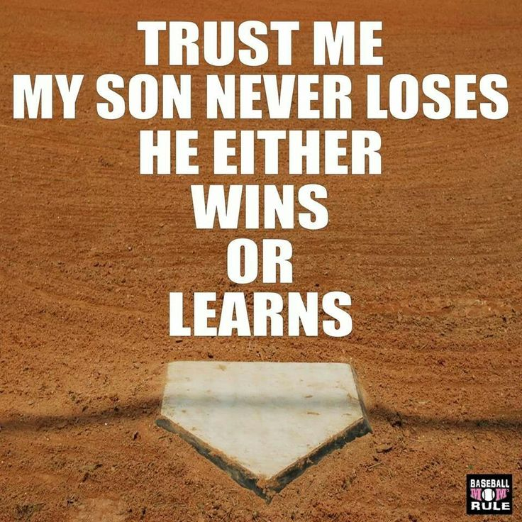 Trust me my son never loses he either wins or learns.