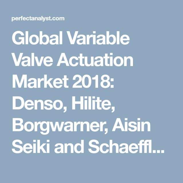 Global Variable Valve Actuation Market 2018: Denso, Hilite, Borgwarner, Aisin Seiki and Schaeffler | Perfect Analyst