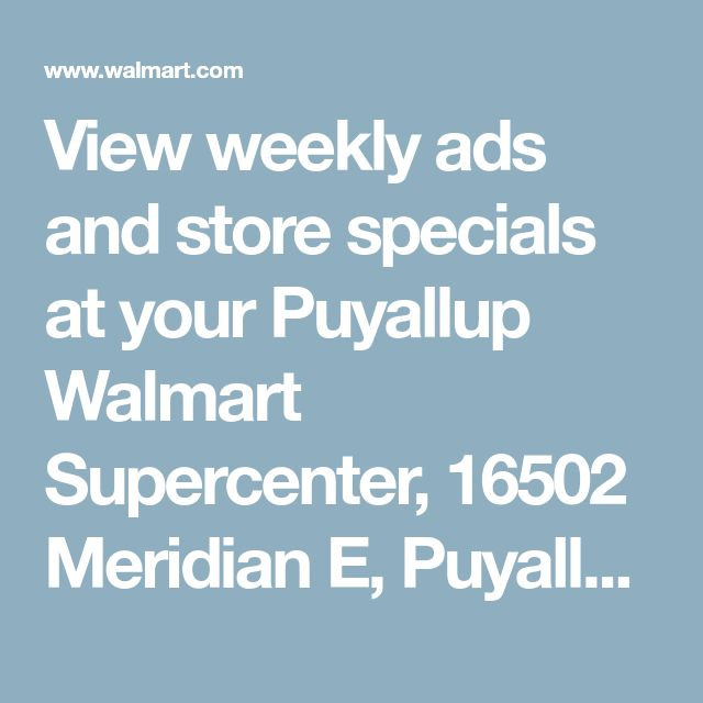 View weekly ads and store specials at your Puyallup Walmart Supercenter, 16502 Meridian E, Puyallup, WA 98375 - Walmart.com