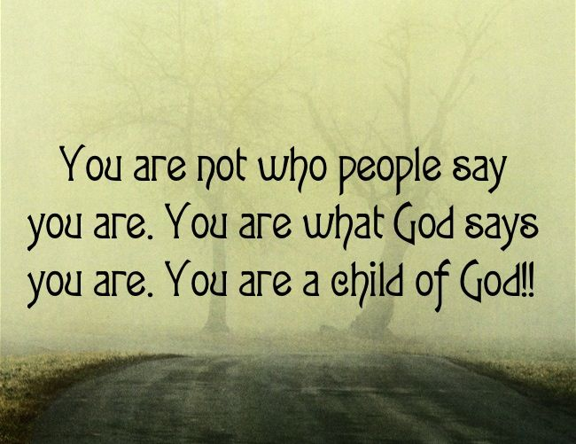 You are not who people say you are. You are what God says you are