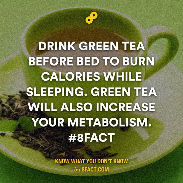 Drink green tea before bed to burn calories while sleeping. Green tea will also increase your metabolism.