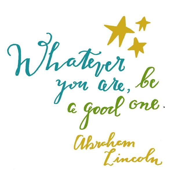Whatever you are be a good one.  Abe Lincoln quote true words inspiration great American Presidents