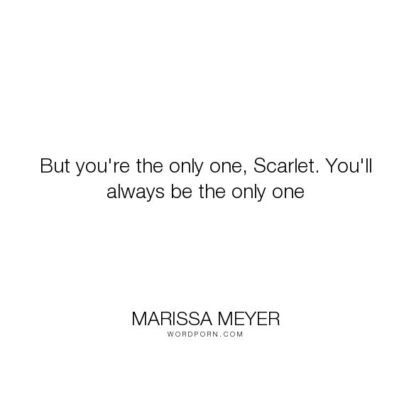 "Marissa Meyer - ""But you're the only one, Scarlet. You'll always be the only one"". scarlet, wolf, lunar-chronicles, love"