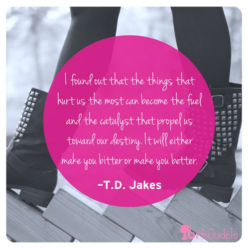 Quote of the Day: I found out that the things that hurt us the most can become the fuel and the catalyst that propel us toward our destiny. It will either make you bitter or make you better. ~T.D. Jakes