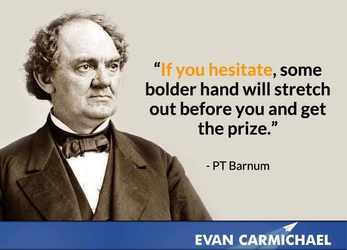"""""""If you hesitate, some bolder hand will stretch out before you and get the prize."""" - PT Barnum - More PT Barnum at http://www.evancarmichael.com/Famous-Entrepreneurs/1024/summary.php"""
