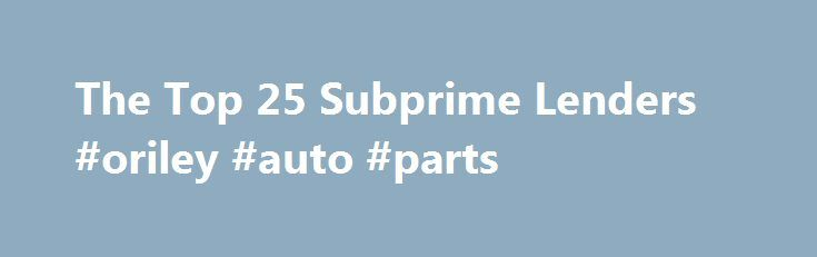 "The Top 25 Subprime Lenders #oriley #auto #parts http://usa.remmont.com/the-top-25-subprime-lenders-oriley-auto-parts/  #subprime auto lenders # The Top 25 Subprime Lenders Here are the top 25 subprime loan issuers and the amounts of loans issued from 2005 through 2007, according to an analysis of 7.2 million ""high interest"" loans released on May 6 by the Washington-based Center for Public Integrity. The lenders made $997.5 billion in such loans during the period, according to the group. 1…"