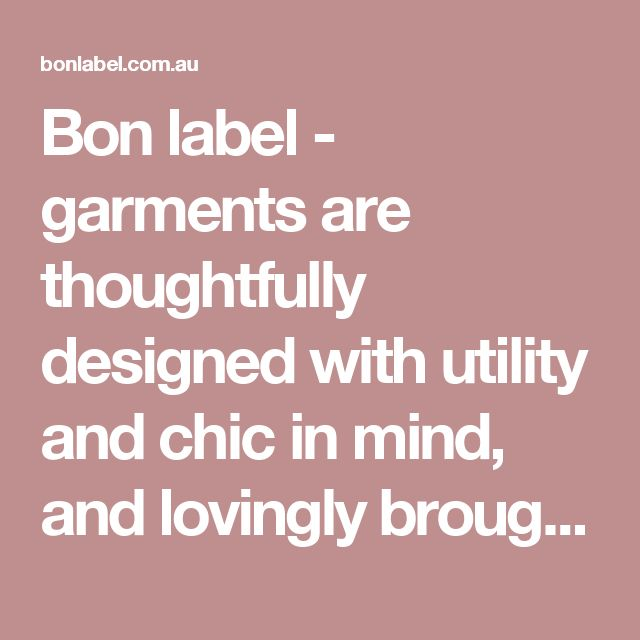 Bon label - garments are thoughtfully designed with utility and chic in mind, and lovingly brought to life in the most ethical way