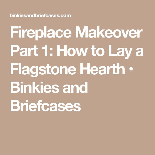Fireplace Makeover Part 1: How to Lay a Flagstone Hearth • Binkies and Briefcases