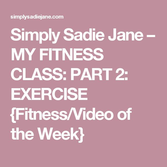 Simply Sadie Jane – MY FITNESS CLASS: PART 2: EXERCISE {Fitness/Video of the Week}