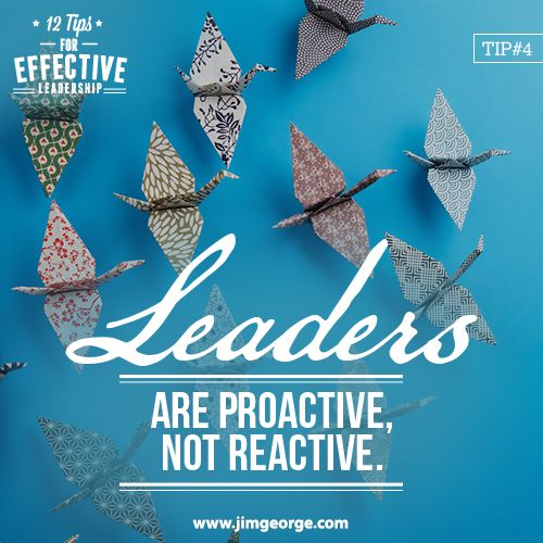 12 Tips for Effective Leadership.  Tip #4: Leaders are proactive. They recognize the importance of leading their people and not waiting for somebody else to get started.