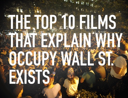 Top 10 Films that Explain Why OWS Exists http://www.filmsforaction.org/articles/the_top_10_films_that_explain_why_occupy_wall_st_exists/