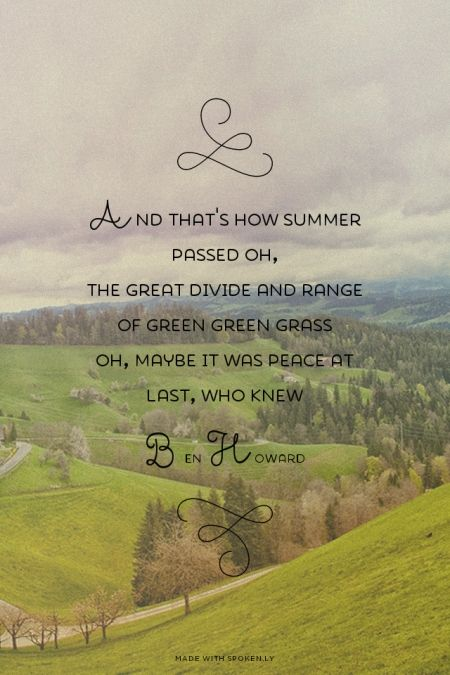 And that's how summer passed oh, The great divide and range of green green grass Oh, maybe it was peace at last, who knew - Ben Howard |#benhoward #spokenly