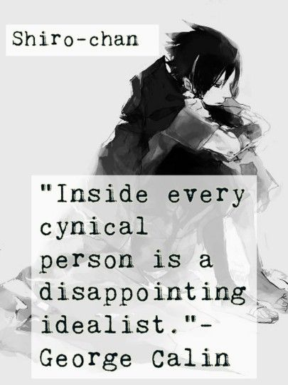 Inside every cynical person is a disappointing idealist.-George Calin