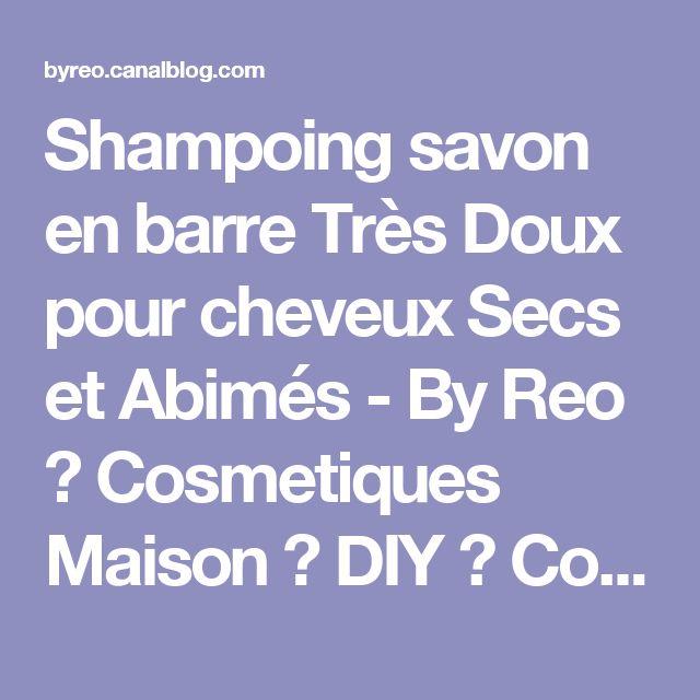 Shampoing savon en barre Très Doux pour cheveux Secs et Abimés - By Reo ♥ Cosmetiques Maison ♥ DIY ♥ Conseils Beauté, Maquillage, Savons & Soins Naturels BIO ♥
